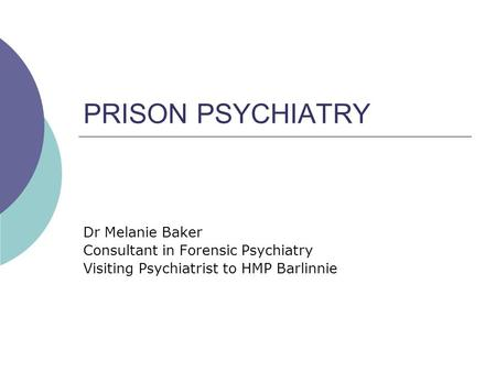 PRISON PSYCHIATRY Dr Melanie Baker Consultant in Forensic Psychiatry Visiting Psychiatrist to HMP Barlinnie.