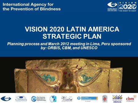 VISION 2020 LATIN AMERICA STRATEGIC PLAN Planning process and March 2012 meeting in Lima, Peru sponsored by: ORBIS, CBM, and UNESCO ORBIS CBM UNESCO.