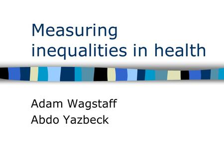 Measuring inequalities in health Adam Wagstaff Abdo Yazbeck.