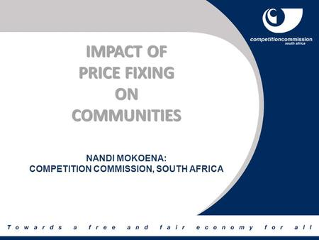 IMPACT OF PRICE FIXING ONCOMMUNITIES NANDI MOKOENA: COMPETITION COMMISSION, SOUTH AFRICA.