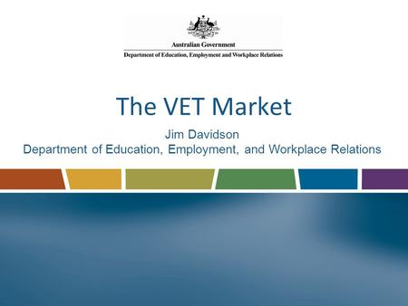 The VET Market Jim Davidson Department of Education, Employment, and Workplace Relations.
