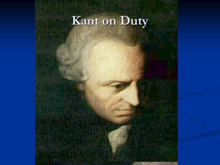 Kant on Duty. Introduction Kant will be the culmination of two themes traced over the ages Kant will be the culmination of two themes traced over the.