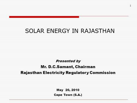 1 SOLAR ENERGY IN RAJASTHAN Presented by Mr. D.C.Samant, Chairman Rajasthan Electricity Regulatory Commission May 20, 2010 Cape Town (S.A.)