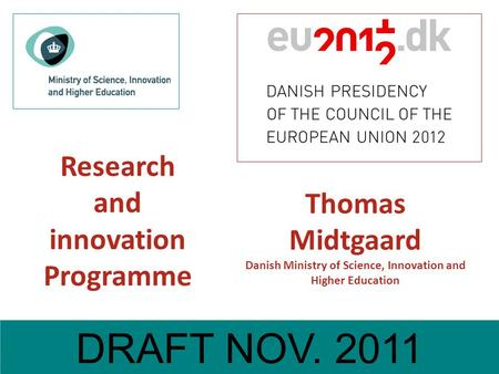 Draft Oct. 2011 Research and innovation Programme DRAFT NOV. 2011 Thomas Midtgaard Danish Ministry of Science, Innovation and Higher Education.