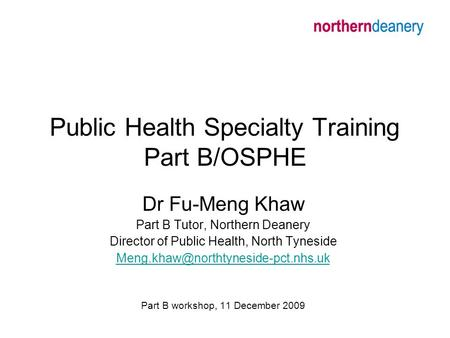 Public Health Specialty Training Part B/OSPHE Dr Fu-Meng Khaw Part B Tutor, Northern Deanery Director of Public Health, North Tyneside