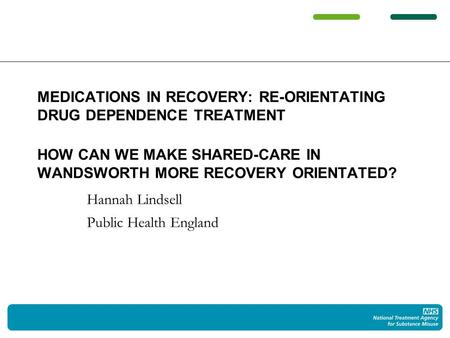 Hannah Lindsell Public Health England MEDICATIONS IN RECOVERY: RE-ORIENTATING DRUG DEPENDENCE TREATMENT HOW CAN WE MAKE SHARED-CARE IN WANDSWORTH MORE.