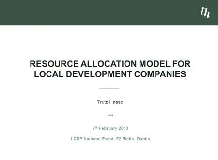 Trutz Haase RESOURCE ALLOCATION MODEL FOR LOCAL DEVELOPMENT COMPANIES 7 th February 2013 LCDP National Event, F2 Rialto, Dublin v04.