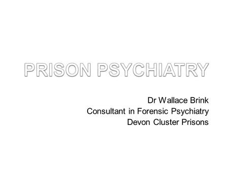 Dr Wallace Brink Consultant in Forensic Psychiatry Devon Cluster Prisons.