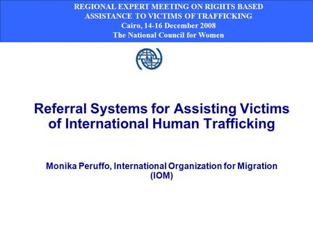 Referral Systems for Assisting Victims of International Human Trafficking Monika Peruffo, International Organization for Migration (IOM) REGIONAL EXPERT.
