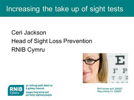 Rhif elusen gof. 226227 Reg charity no. 226227 Increasing the take up of sight tests Ceri Jackson Head of Sight Loss Prevention RNIB Cymru.