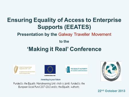 Ensuring Equality of Access to Enterprise Supports (EEATES) Presentation by the Galway Traveller Movement to the 'Making it Real' Conference 22 nd October.