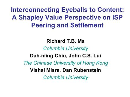 Interconnecting Eyeballs to Content: A Shapley Value Perspective on ISP Peering and Settlement Richard T.B. Ma Columbia University Dah-ming Chiu, John.