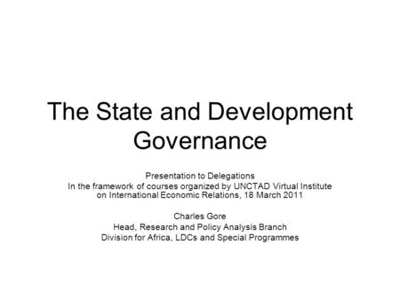 The State and Development Governance Presentation to Delegations In the framework of courses organized by UNCTAD Virtual Institute on International Economic.