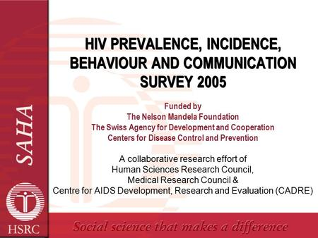 HIV PREVALENCE, INCIDENCE, BEHAVIOUR AND COMMUNICATION SURVEY 2005 Funded by The Nelson Mandela Foundation The Swiss Agency for Development and Cooperation.