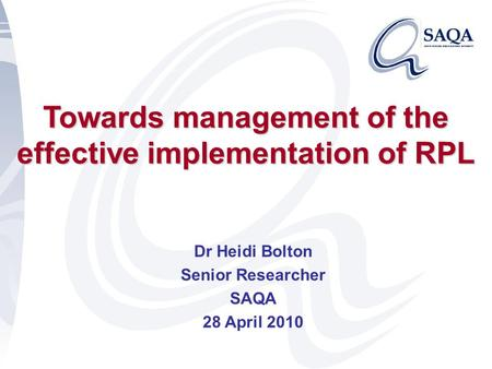 Towards management of the effective implementation of RPL Dr Heidi Bolton Senior Researcher SAQA 28 April 2010.