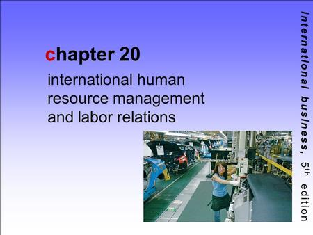 International business, 5 th edition chapter 20 international human resource management and labor relations.