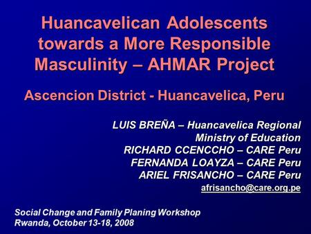 Huancavelican Adolescents towards a More Responsible Masculinity – AHMAR Project Ascencion District - Huancavelica, Peru LUIS BREÑA – Huancavelica Regional.
