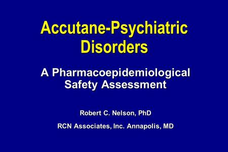 Accutane-Psychiatric Disorders A Pharmacoepidemiological Safety Assessment Robert C. Nelson, PhD RCN Associates, Inc. Annapolis, MD.