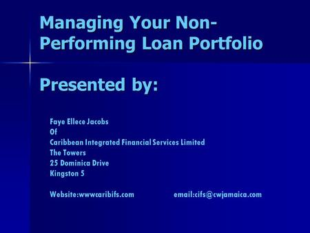 Managing Your Non- Performing Loan Portfolio Presented by: Faye Ellece Jacobs Of Caribbean Integrated Financial Services Limited The Towers 25 Dominica.