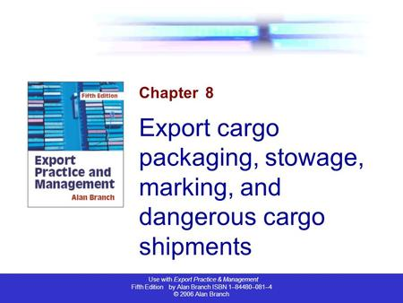 Use with Export Practice & Management Fifth Edition by Alan Branch ISBN 1–84480–081–4 © 2006 Alan Branch Chapter 8 Export cargo packaging, stowage, marking,