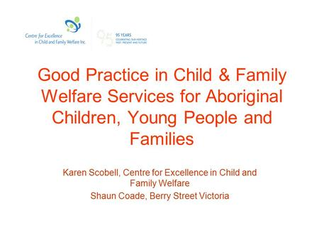 Good Practice in Child & Family Welfare Services for Aboriginal Children, Young People and Families Karen Scobell, Centre for Excellence in Child and Family.