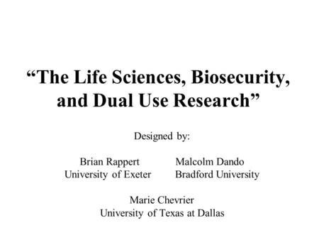 """The Life Sciences, Biosecurity, and Dual Use Research"" Designed by: Brian Rappert Malcolm Dando University of Exeter Bradford University Marie Chevrier."