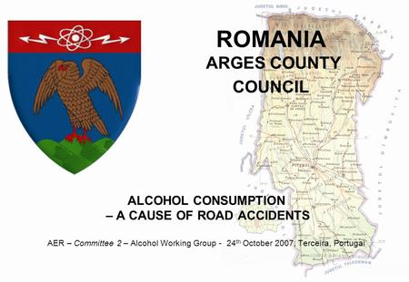 ROMANIA ARGES COUNTY COUNCIL ALCOHOL CONSUMPTION – A <strong>CAUSE</strong> <strong>OF</strong> <strong>ROAD</strong> <strong>ACCIDENTS</strong> AER – Committee 2 – Alcohol Working Group - 24 th October 2007, Terceira,