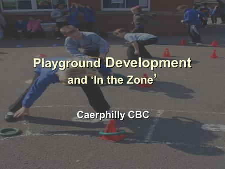 Playground Development and 'In the Zone ' Caerphilly CBC.