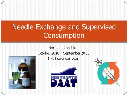 Northamptonshire October 2010 – September 2011 1 Full calendar year Needle Exchange and Supervised Consumption.