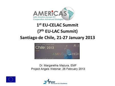 1 st EU-CELAC Summit (7 th EU-LAC Summit) Santiago de Chile, 21-27 January 2013 Dr. Margaretha Mazura, EMF Project Angels Webinar, 26 February 2013.