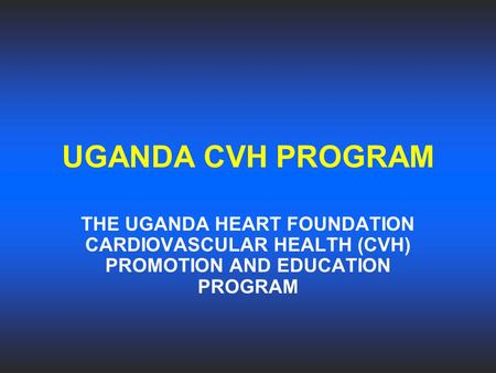 UGANDA CVH PROGRAM THE UGANDA HEART FOUNDATION CARDIOVASCULAR HEALTH (CVH) PROMOTION AND EDUCATION PROGRAM.