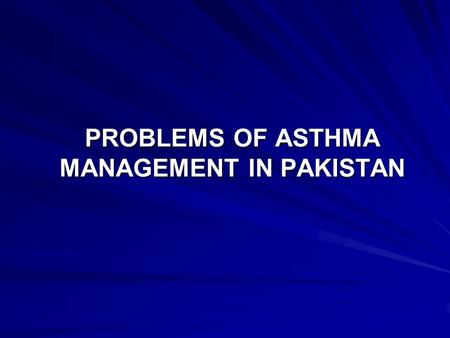 PROBLEMS OF ASTHMA MANAGEMENT IN PAKISTAN. BURDEN OF ASTHMA ASTHMA IS ONE OF THE MOST COMMON CHRONIC DISEASE WORLDWIDE PREVALENCE INCREASING IN MANY COUNTRIES.