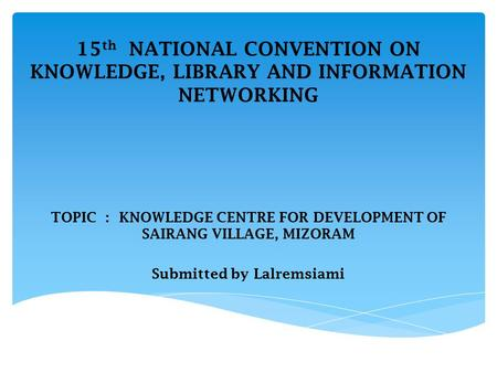 15 th NATIONAL CONVENTION ON KNOWLEDGE, LIBRARY AND INFORMATION NETWORKING TOPIC : KNOWLEDGE CENTRE FOR DEVELOPMENT OF SAIRANG VILLAGE, MIZORAM Submitted.