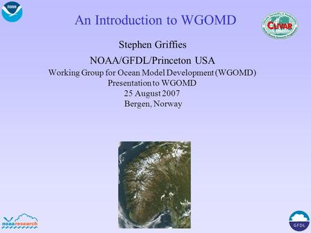An Introduction to WGOMD Stephen Griffies NOAA/GFDL/Princeton USA Working Group for Ocean Model Development (WGOMD) Presentation to WGOMD 25 August 2007.