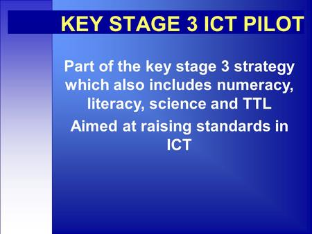 KEY STAGE 3 ICT PILOT Part of the key stage 3 strategy which also includes numeracy, literacy, science and TTL Aimed at raising standards in ICT.