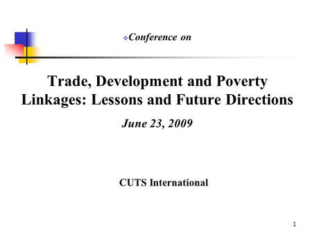 1 Trade, Development and Poverty Linkages: Lessons and Future Directions June 23, 2009 CUTS International  Conference on.