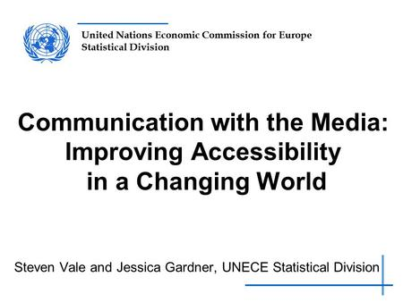 United Nations Economic Commission for Europe Statistical Division Communication with the Media: Improving Accessibility in a Changing World Steven Vale.