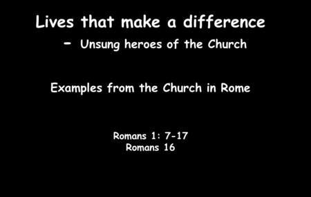 Lives that make a difference - Unsung heroes of the Church Examples from the Church in Rome Romans 1: 7-17 Romans 16.