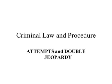 Criminal Law and Procedure ATTEMPTS and DOUBLE JEOPARDY.