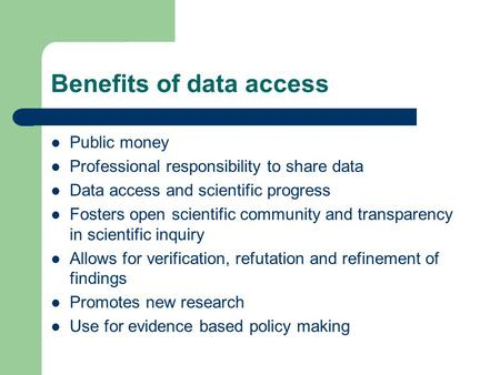 Benefits of data access Public money Professional responsibility to share data Data access and scientific progress Fosters open scientific community and.
