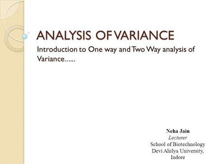 ANALYSIS OF VARIANCE Introduction to One way and Two Way analysis of Variance...... Neha Jain Lecturer School of Biotechnology Devi Ahilya University,