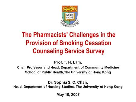 The Pharmacists' Challenges in the Provision of Smoking Cessation Counseling Service Survey Prof. T. H. Lam, Chair Professor and Head, Department of Community.