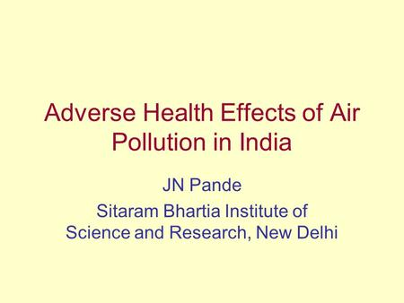 Adverse Health Effects of Air Pollution in India JN Pande Sitaram Bhartia Institute of Science and Research, New Delhi.