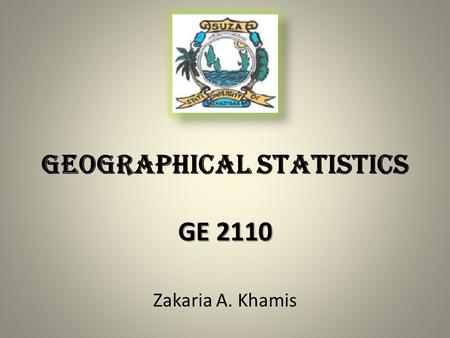 Zakaria A. Khamis GE 2110 GEOGRAPHICAL STATISTICS GE 2110.