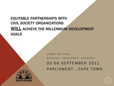 EQUITABLE PARTNERSHIPS WITH CIVIL SOCIETY ORGANIZATIONS WILL ACHIEVE THE MILLENNIUM DEVELOPMENT GOALS JIMMY GOTYANA NATIONAL PRESIDENT: SANGOCO 05-06 SEPTEMBER.