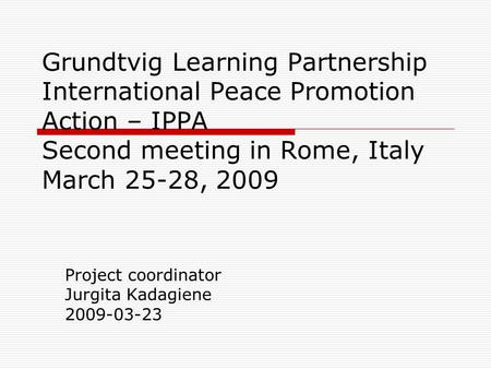 Grundtvig Learning Partnership International Peace Promotion Action – IPPA Second meeting in Rome, Italy March 25-28, 2009 Project coordinator Jurgita.