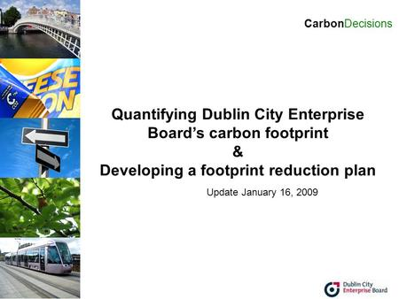 Quantifying Dublin City Enterprise Board's carbon footprint & Developing a footprint reduction plan CarbonDecisions Update January 16, 2009.