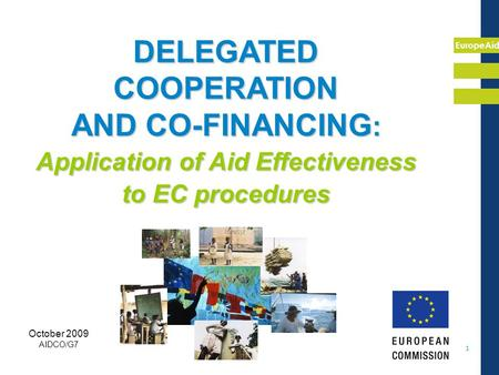 EuropeAid 1 DELEGATED COOPERATION AND CO-FINANCING : Application of Aid Effectiveness to EC procedures October 2009 AIDCO/G7.
