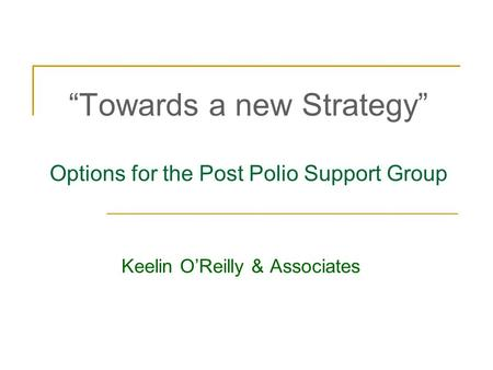 """Towards a new Strategy"" Options for the Post Polio Support Group Keelin O'Reilly & Associates."