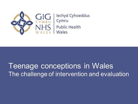 Teenage conceptions in Wales The challenge of intervention and evaluation.